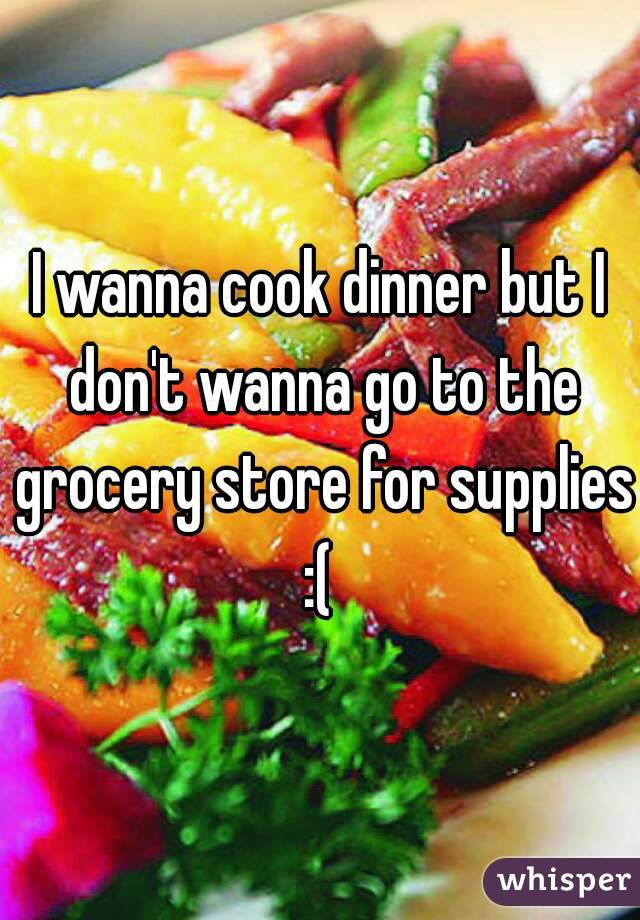 I wanna cook dinner but I don't wanna go to the grocery store for supplies :(