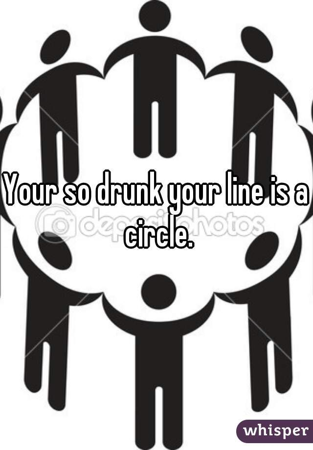 Your so drunk your line is a circle.