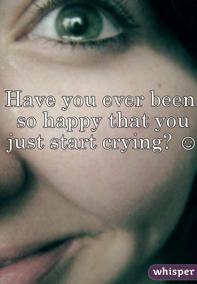 Have you ever been so happy that you just start crying? ☺