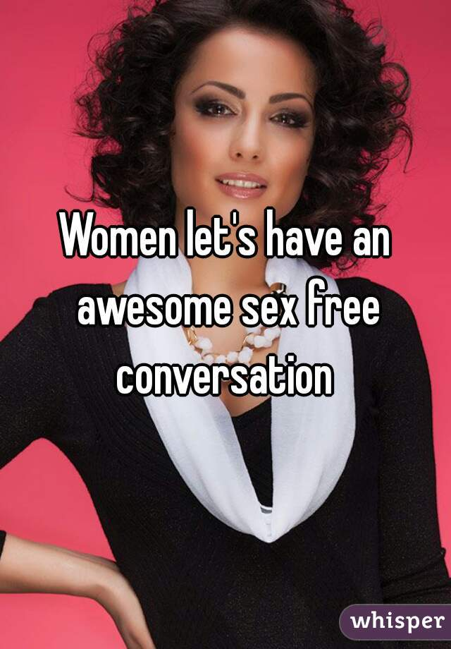 Women let's have an awesome sex free conversation