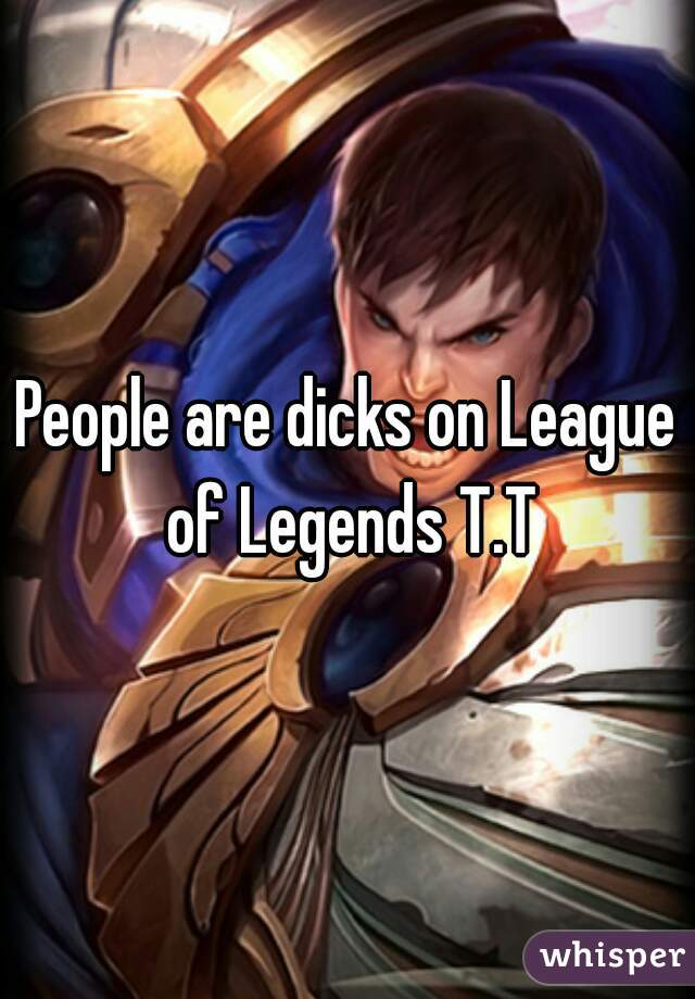 People are dicks on League of Legends T.T