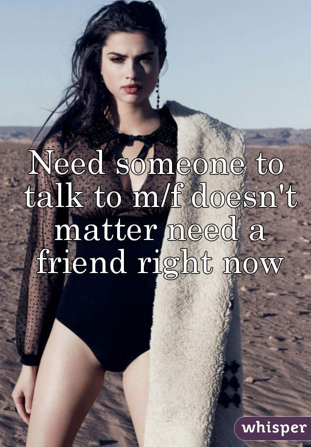 Need someone to talk to m/f doesn't matter need a friend right now