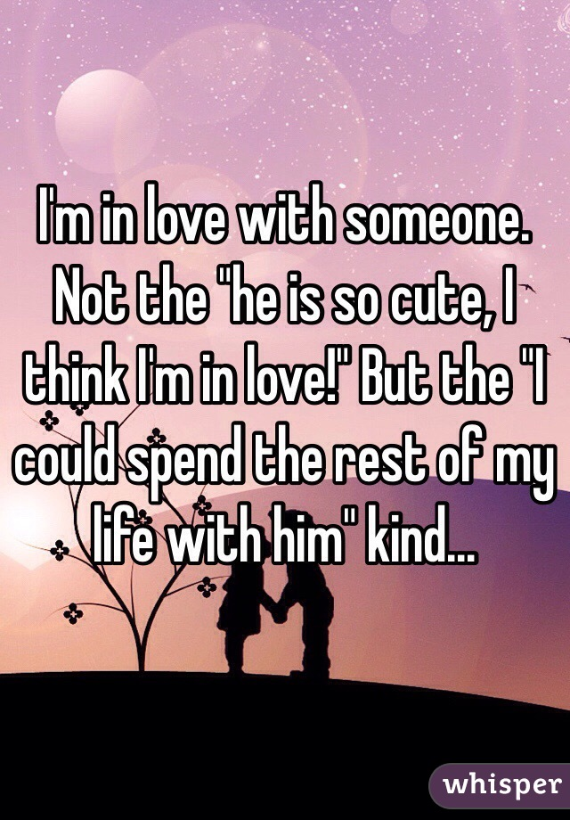 """I'm in love with someone. Not the """"he is so cute, I think I'm in love!"""" But the """"I could spend the rest of my life with him"""" kind..."""