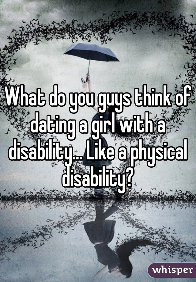 What do you guys think of dating a girl with a disability... Like a physical disability?