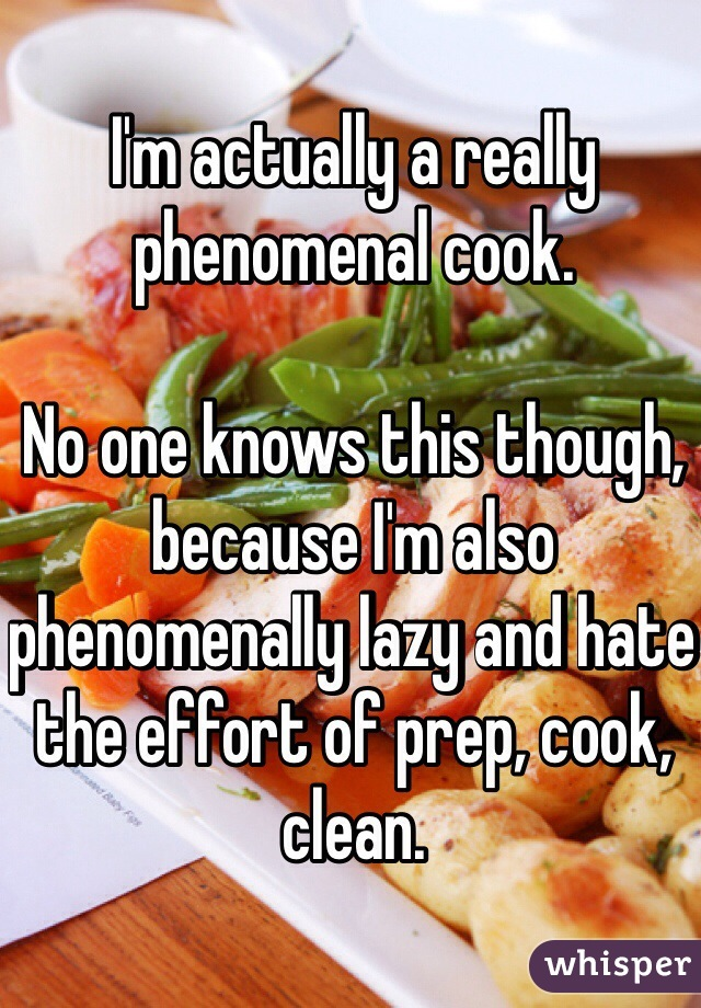 I'm actually a really phenomenal cook.   No one knows this though, because I'm also phenomenally lazy and hate the effort of prep, cook, clean.