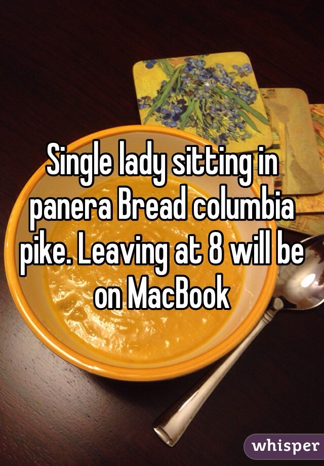 Single lady sitting in panera Bread columbia pike. Leaving at 8 will be on MacBook