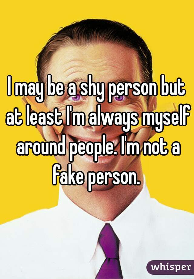 I may be a shy person but at least I'm always myself around people. I'm not a fake person.