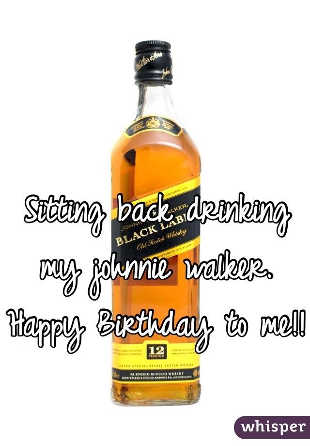 Sitting back drinking my johnnie walker. Happy Birthday to me!!