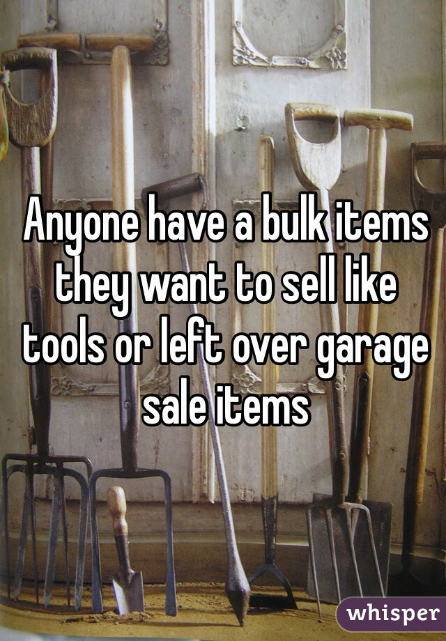 Anyone have a bulk items they want to sell like tools or left over garage sale items