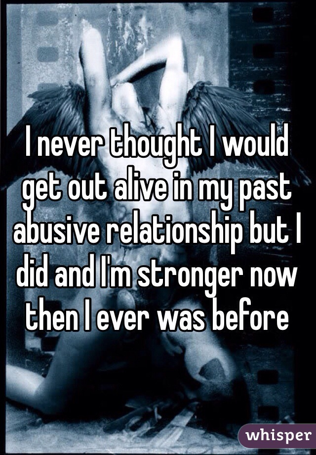I never thought I would get out alive in my past abusive relationship but I did and I'm stronger now then I ever was before