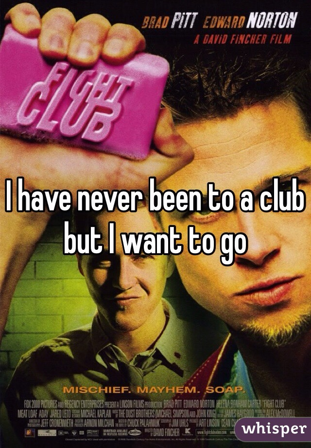 I have never been to a club but I want to go