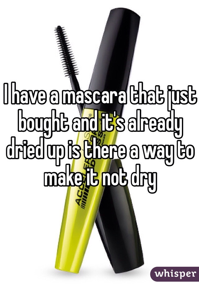 I have a mascara that just bought and it's already dried up is there a way to make it not dry