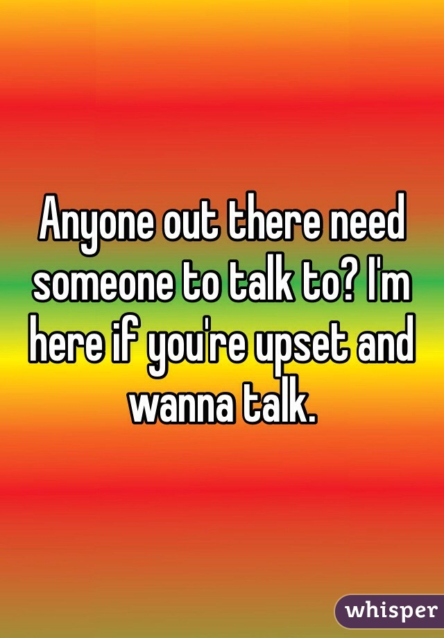 Anyone out there need someone to talk to? I'm here if you're upset and wanna talk.