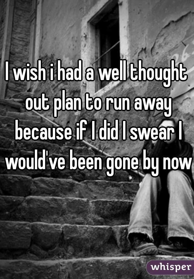 I wish i had a well thought out plan to run away because if I did I swear I would've been gone by now