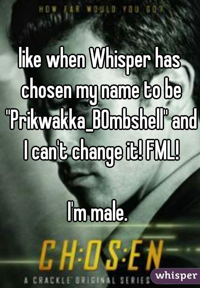 """like when Whisper has chosen my name to be """"Prikwakka_B0mbshell"""" and I can't change it! FML!  I'm male."""