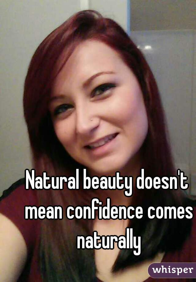 Natural beauty doesn't mean confidence comes naturally