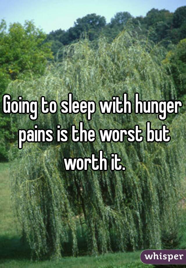 Going to sleep with hunger pains is the worst but worth it.