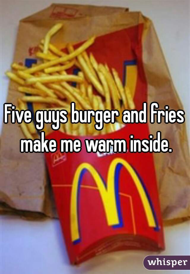 Five guys burger and fries make me warm inside.