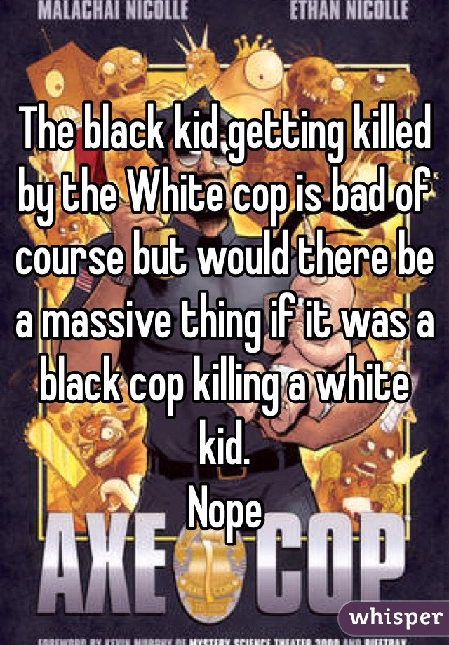 The black kid getting killed by the White cop is bad of course but would there be a massive thing if it was a black cop killing a white kid. Nope