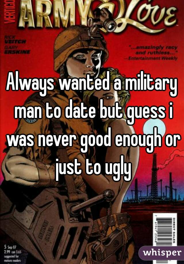 Always wanted a military man to date but guess i was never good enough or just to ugly