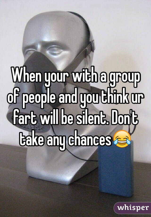 When your with a group of people and you think ur fart will be silent. Don't take any chances😂