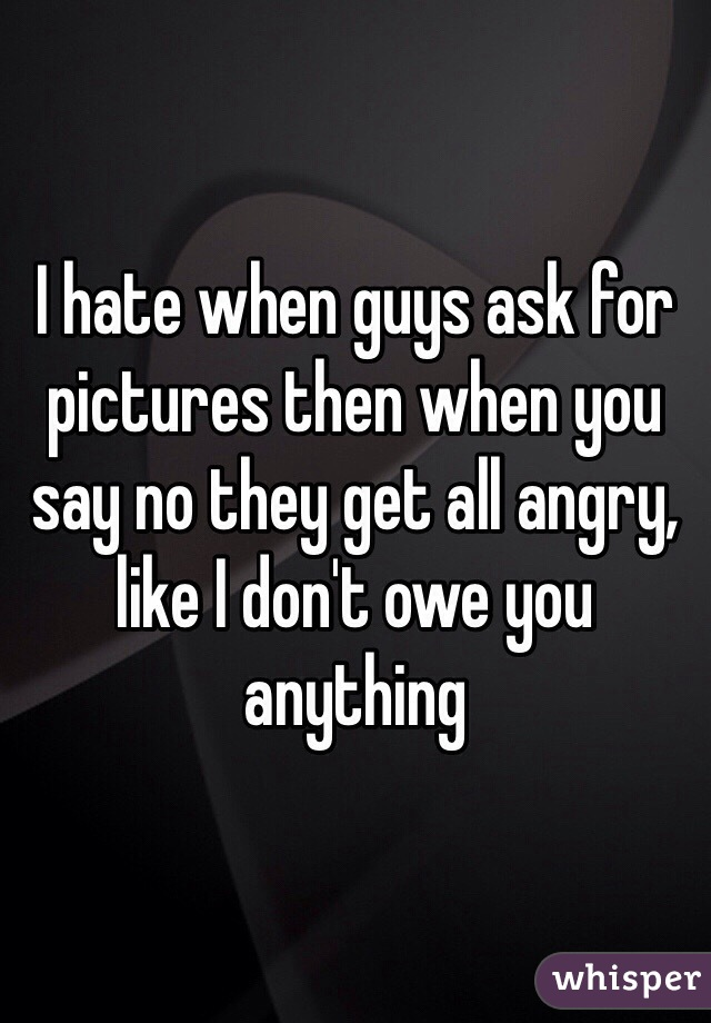 I hate when guys ask for pictures then when you say no they get all angry, like I don't owe you anything