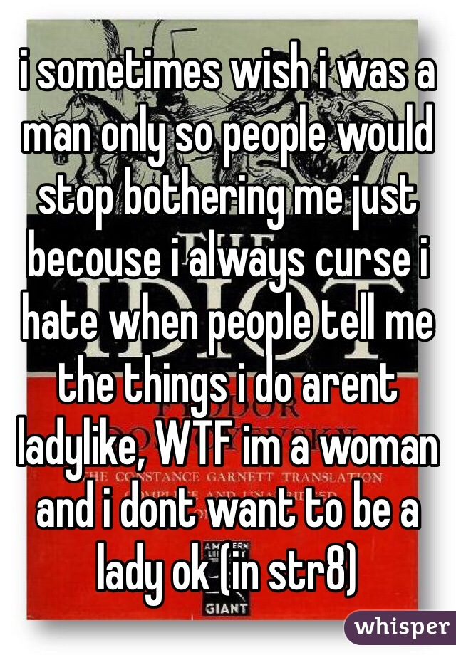 i sometimes wish i was a man only so people would stop bothering me just becouse i always curse i hate when people tell me the things i do arent ladylike, WTF im a woman and i dont want to be a lady ok (in str8)