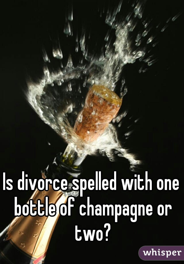 Is divorce spelled with one bottle of champagne or two?