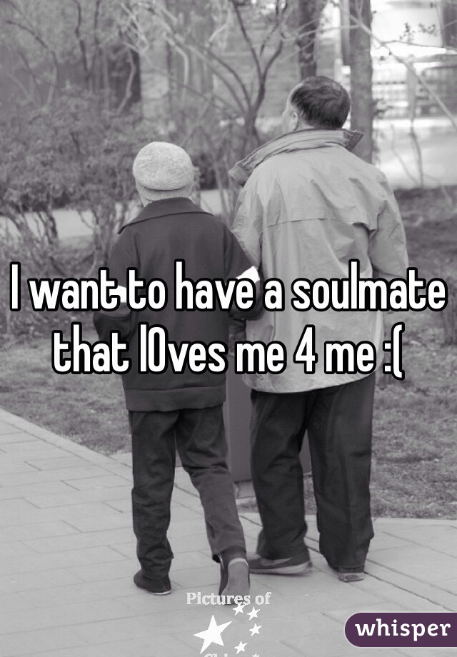 I want to have a soulmate that lOves me 4 me :(
