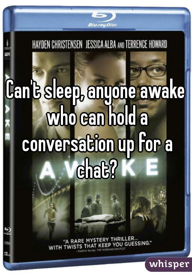 Can't sleep, anyone awake who can hold a conversation up for a chat?