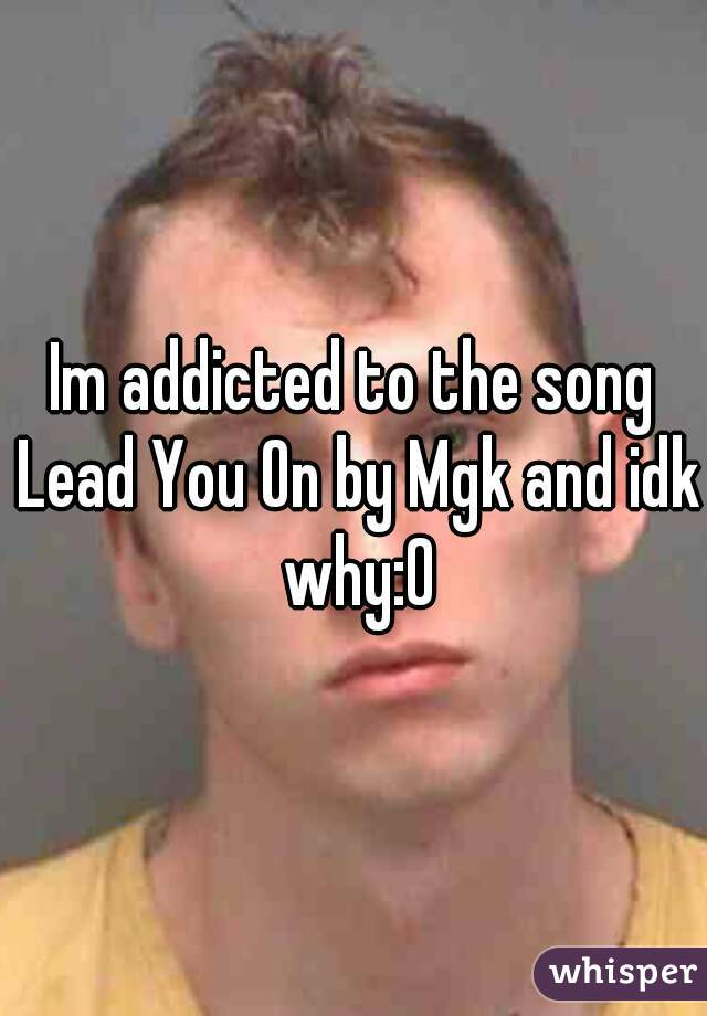 Im addicted to the song Lead You On by Mgk and idk why:0
