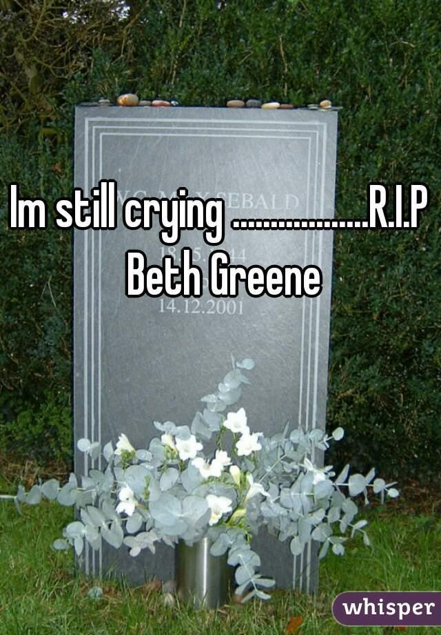 Im still crying ..................R.I.P Beth Greene