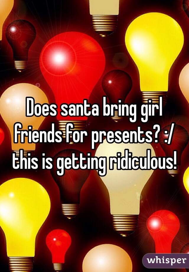 Does santa bring girl friends for presents? :/ this is getting ridiculous!