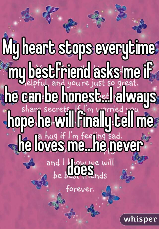 My heart stops everytime my bestfriend asks me if he can be honest...I always hope he will finally tell me he loves me...he never does