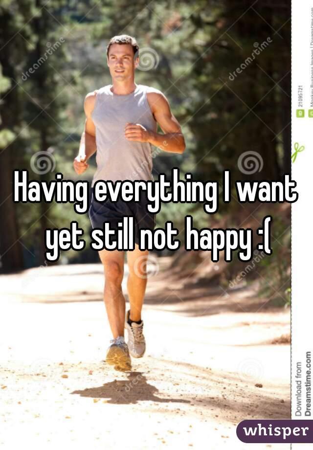 Having everything I want yet still not happy :(