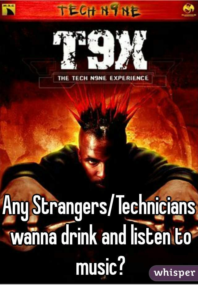 Any Strangers/Technicians wanna drink and listen to music?