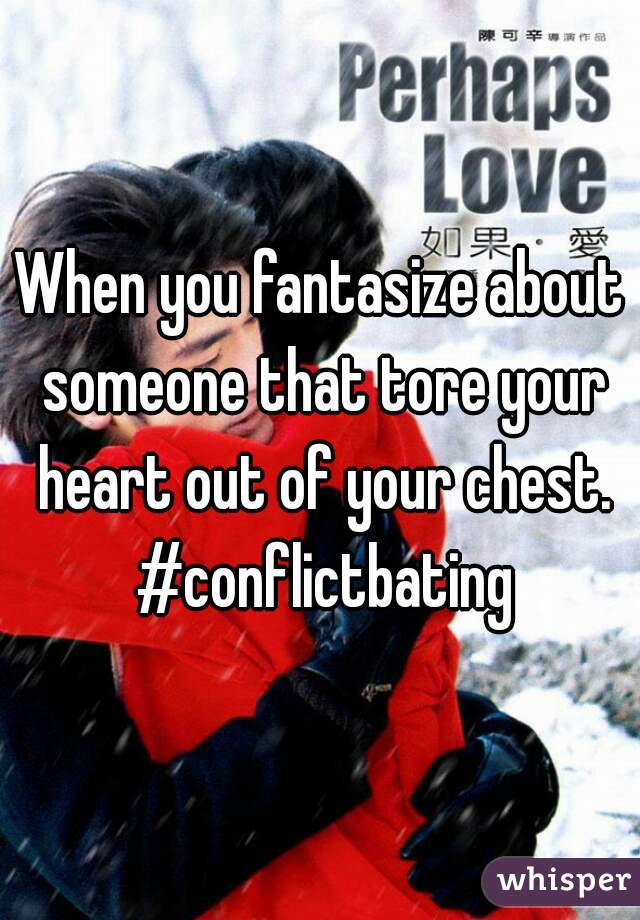 When you fantasize about someone that tore your heart out of your chest. #conflictbating