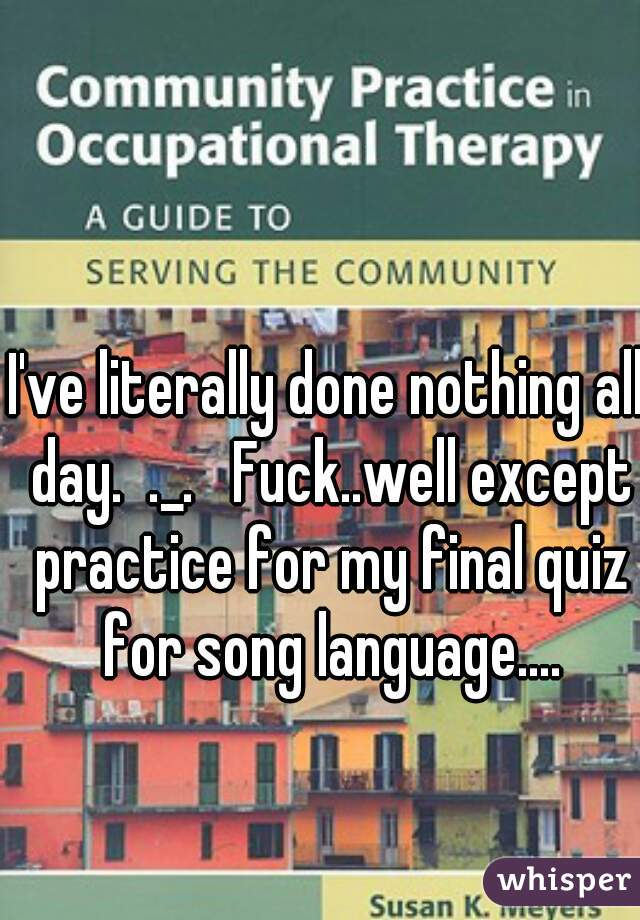 I've literally done nothing all day.  ._.   Fuck..well except practice for my final quiz for song language....