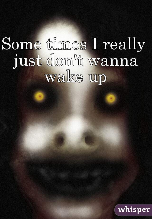 Some times I really just don't wanna wake up