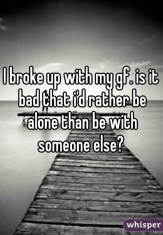 I broke up with my gf. is it bad that i'd rather be alone than be with someone else?