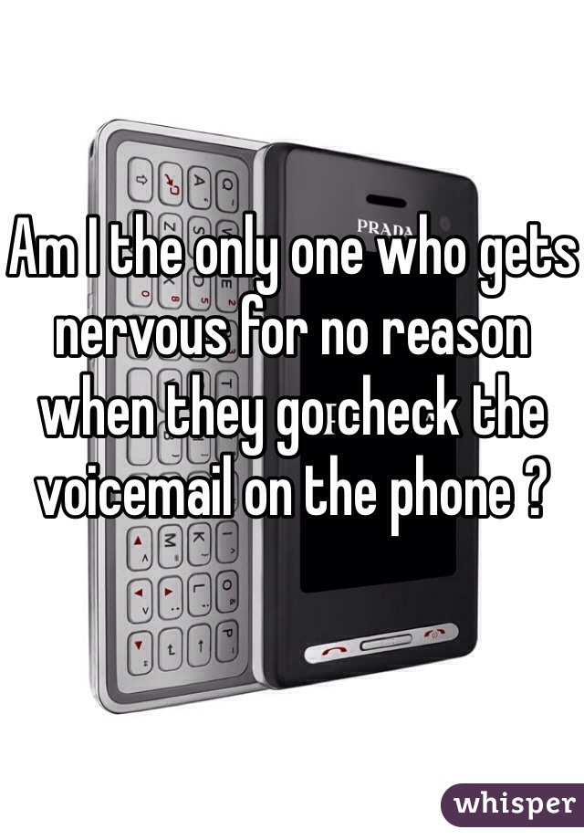 Am I the only one who gets nervous for no reason when they go check the voicemail on the phone ?