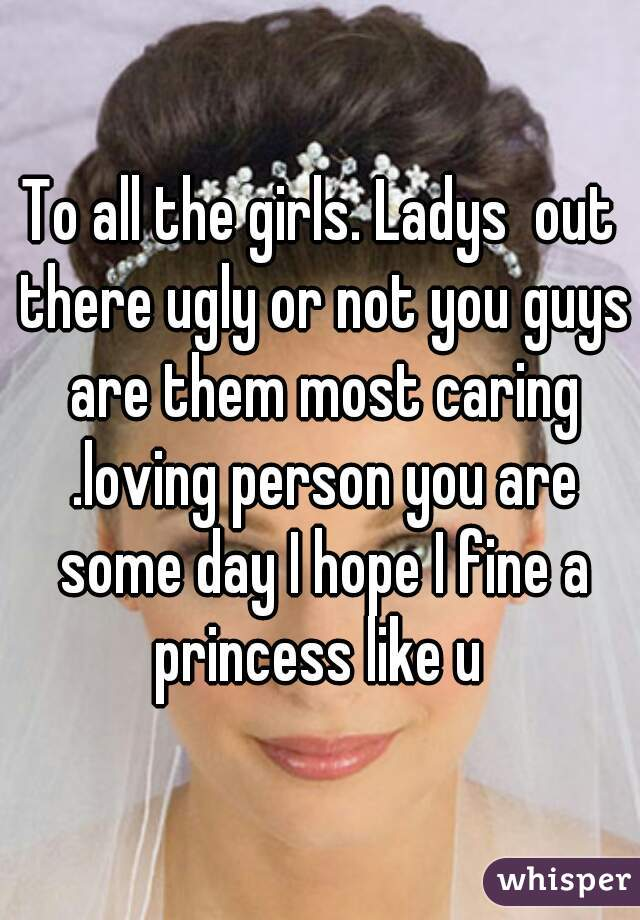 To all the girls. Ladys  out there ugly or not you guys are them most caring .loving person you are some day I hope I fine a princess like u