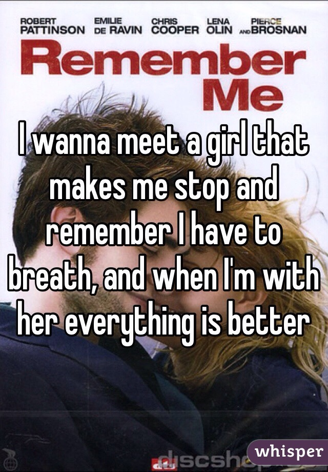 I wanna meet a girl that makes me stop and remember I have to breath, and when I'm with her everything is better