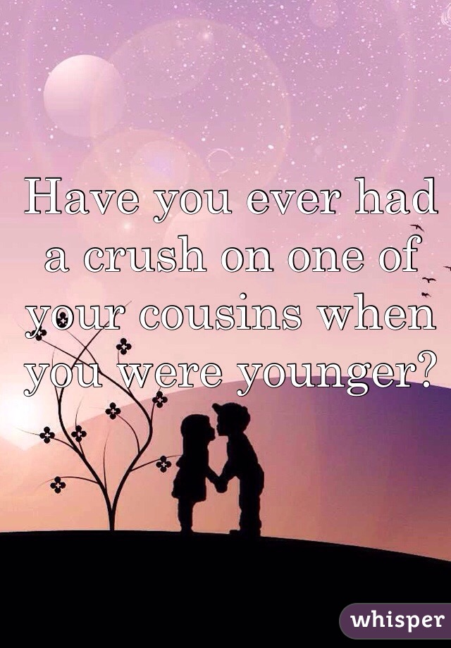 Have you ever had a crush on one of your cousins when you were younger?