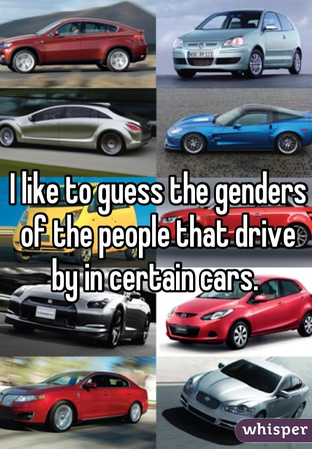 I like to guess the genders of the people that drive by in certain cars.