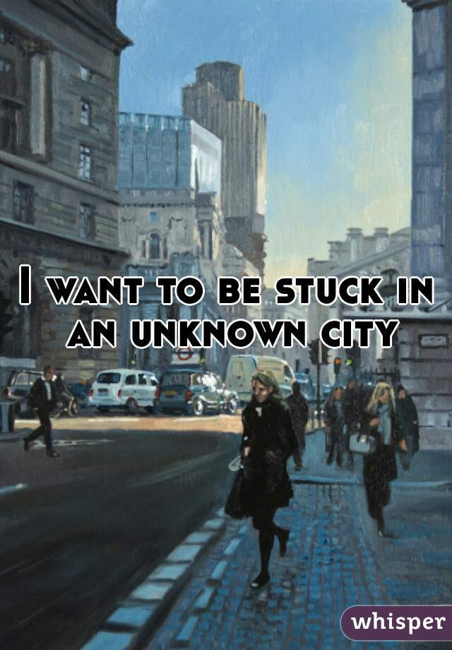 I want to be stuck in an unknown city