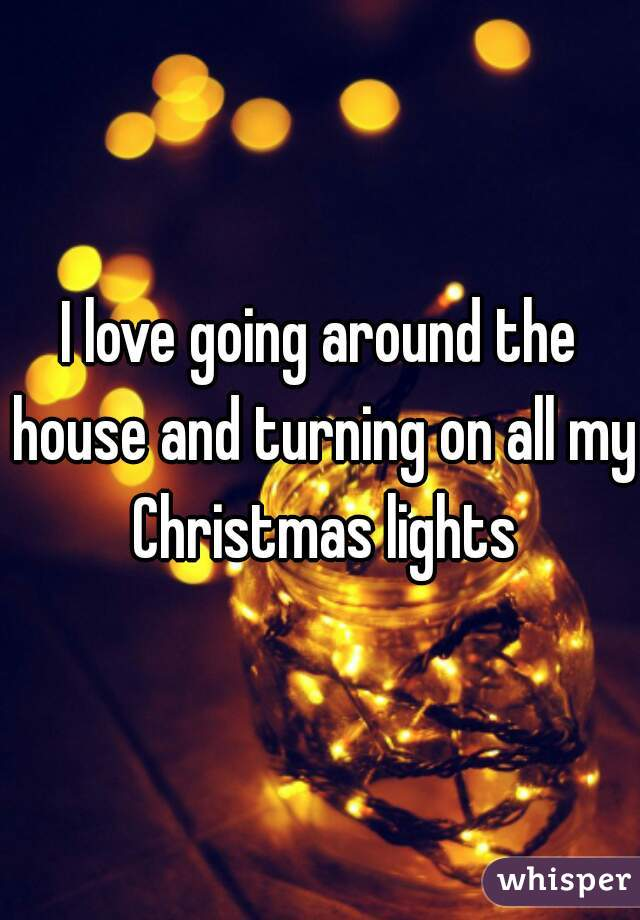 I love going around the house and turning on all my Christmas lights
