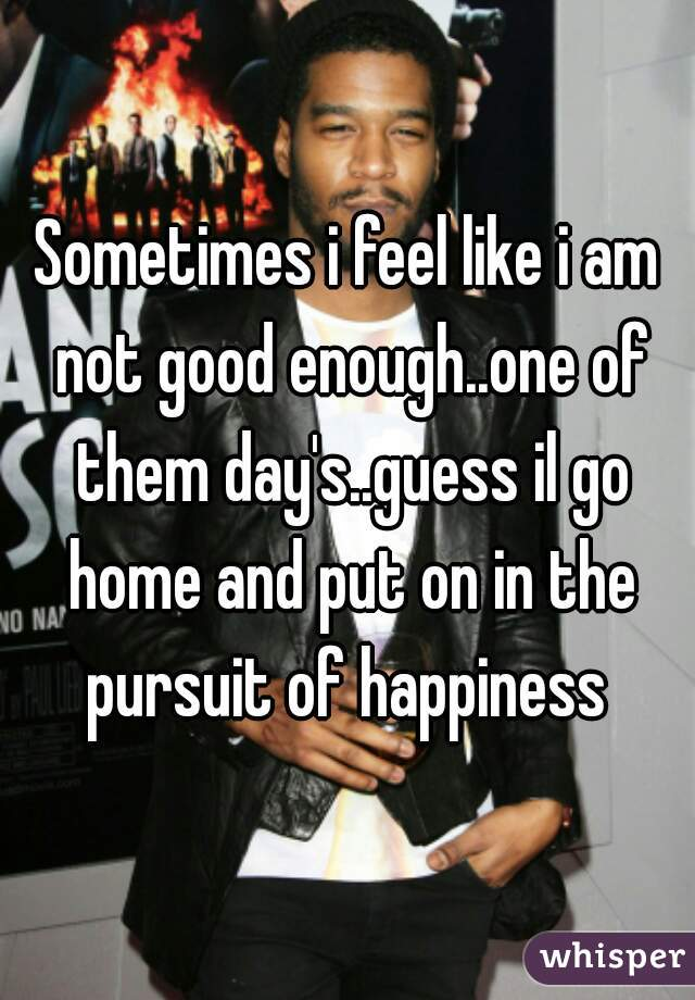 Sometimes i feel like i am not good enough..one of them day's..guess il go home and put on in the pursuit of happiness