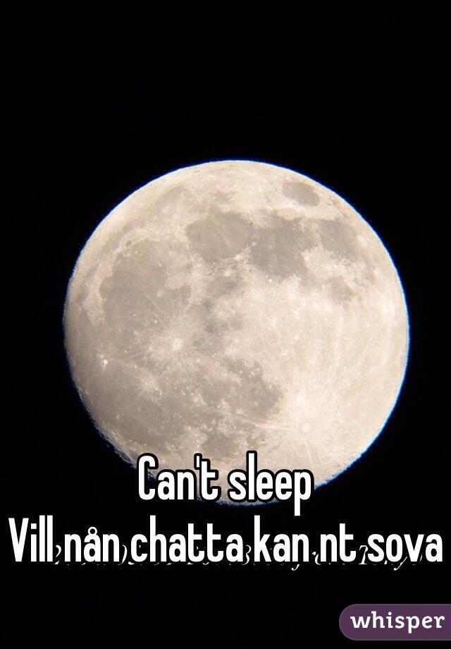 Can't sleep  Vill nån chatta kan nt sova