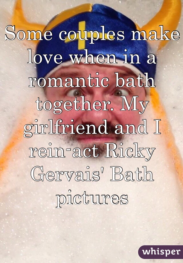 Some couples make love when in a romantic bath together. My girlfriend and I rein-act Ricky Gervais' Bath pictures